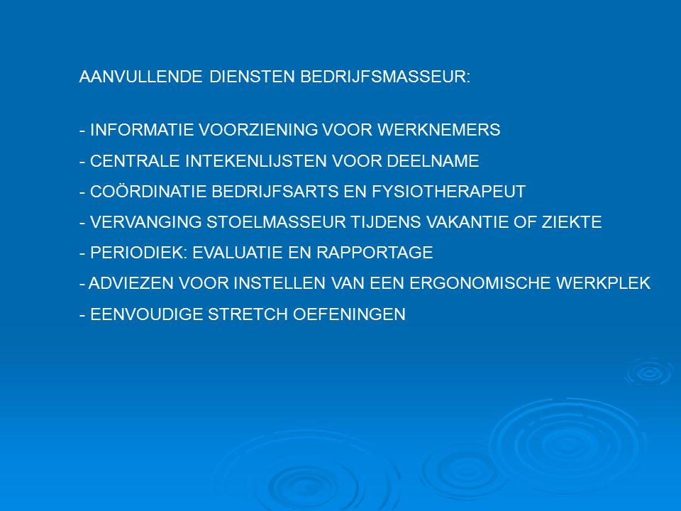 AANVULLENDE DIENSTEN BEDRIJFSMASSEUR: - INFORMATIE VOORZIENING VOOR WERKNEMERS - CENTRALE INTEKENLIJSTEN VOOR DEELNAME - COÖRDINATIE BEDRIJFSARTS EN FYSIOTHERAPEUT - VERVANGING STOELMASSEUR TIJDENS VAKANTIE OF ZIEKTE - PERIODIEK: EVALUATIE EN RAPPORTAGE - ADVIEZEN VOOR INSTELLEN VAN EEN ERGONOMISCHE WERKPLEK - EENVOUDIGE STRETCH OEFENINGEN