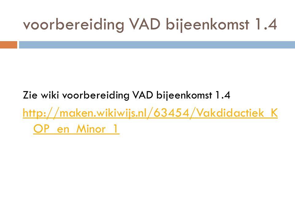 voorbereiding VAD bijeenkomst 1.4 Zie wiki voorbereiding VAD bijeenkomst 1.4 http://maken.wikiwijs.nl/63454/Vakdidactiek_K OP_en_Minor_1