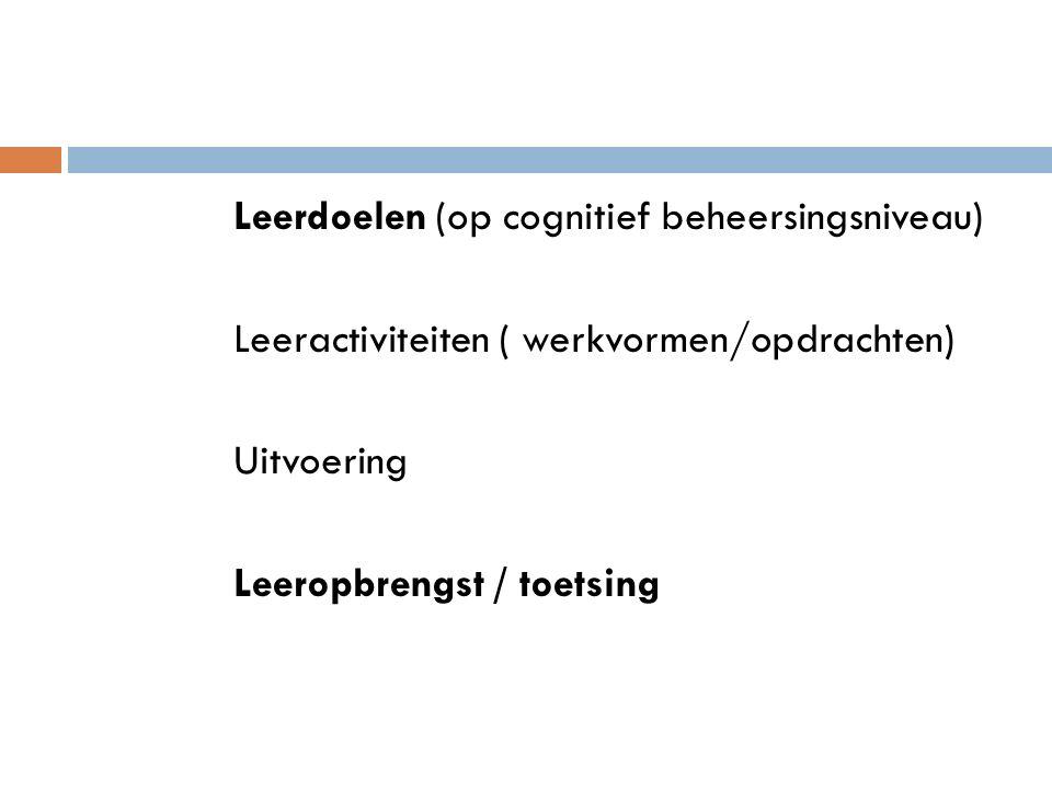 Leerdoelen (op cognitief beheersingsniveau) Leeractiviteiten ( werkvormen/opdrachten) Uitvoering Leeropbrengst / toetsing
