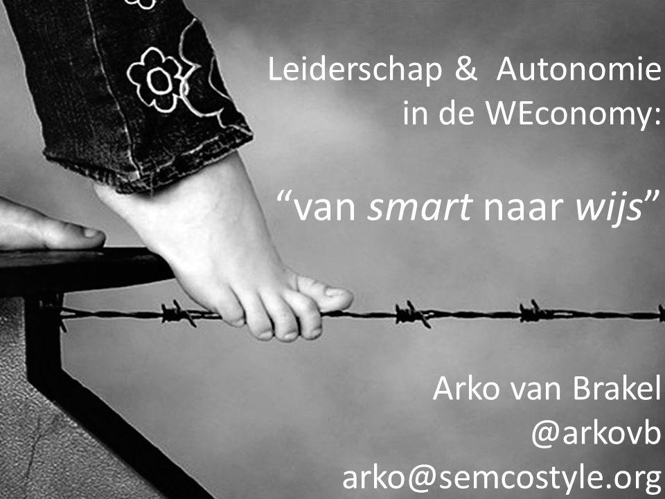 Leiderschap & Autonomie in de WEconomy: van smart naar wijs Arko van Brakel @arkovb arko@semcostyle.org
