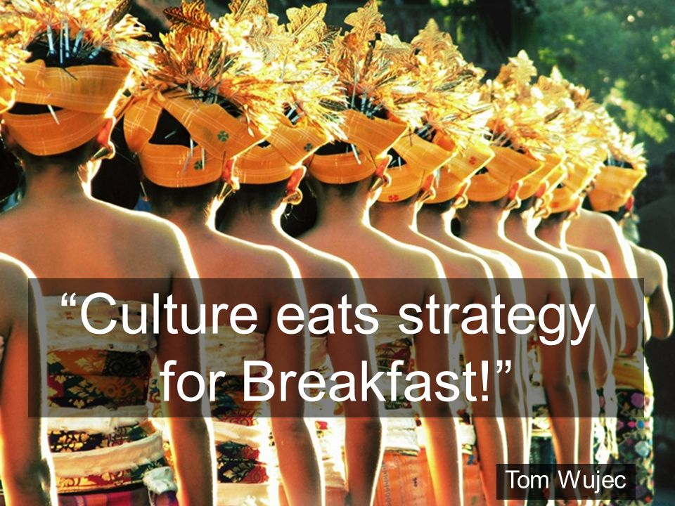 Culture eats strategy for Breakfast! Tom Wujec
