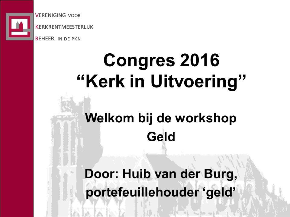 Congres 2016 Kerk in Uitvoering Welkom bij de workshop Geld Door: Huib van der Burg, portefeuillehouder 'geld'