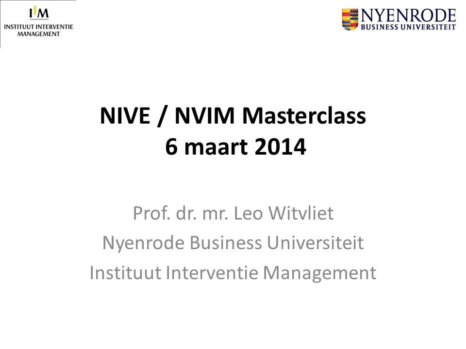 NIVE / NVIM Masterclass 6 maart 2014 Prof. dr. mr. Leo Witvliet Nyenrode Business Universiteit Instituut Interventie Management