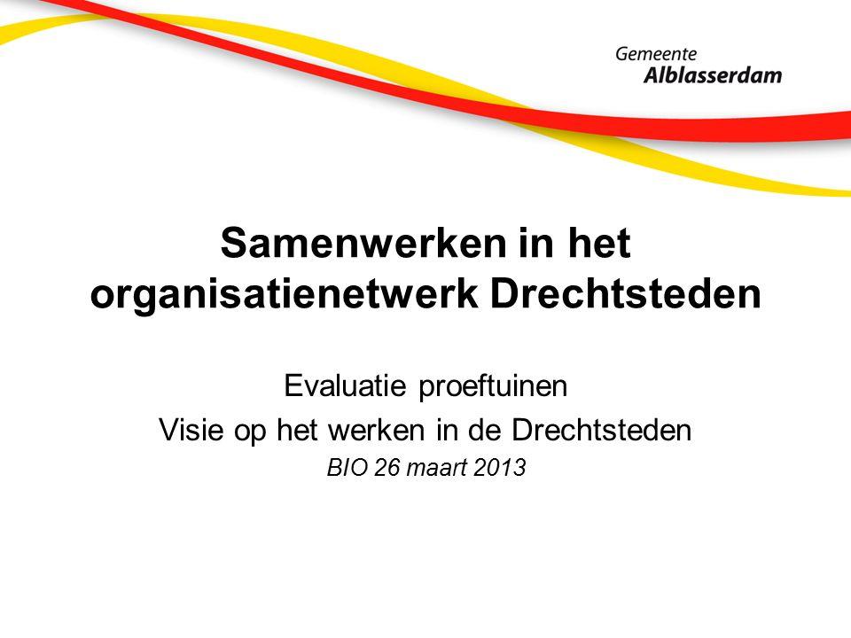Samenwerken in het organisatienetwerk Drechtsteden Evaluatie proeftuinen Visie op het werken in de Drechtsteden BIO 26 maart 2013