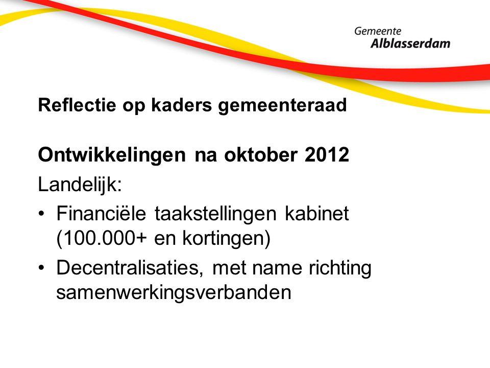Reflectie op kaders gemeenteraad Ontwikkelingen na oktober 2012 Landelijk: Financiële taakstellingen kabinet (100.000+ en kortingen) Decentralisaties, met name richting samenwerkingsverbanden