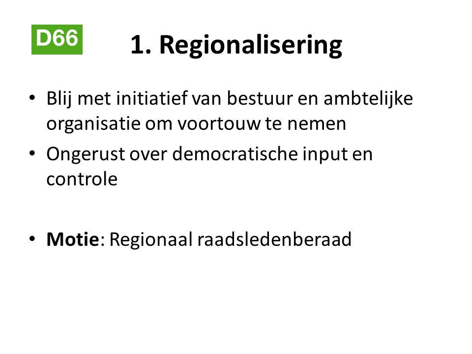 1. Regionalisering Blij met initiatief van bestuur en ambtelijke organisatie om voortouw te nemen Ongerust over democratische input en controle Motie:
