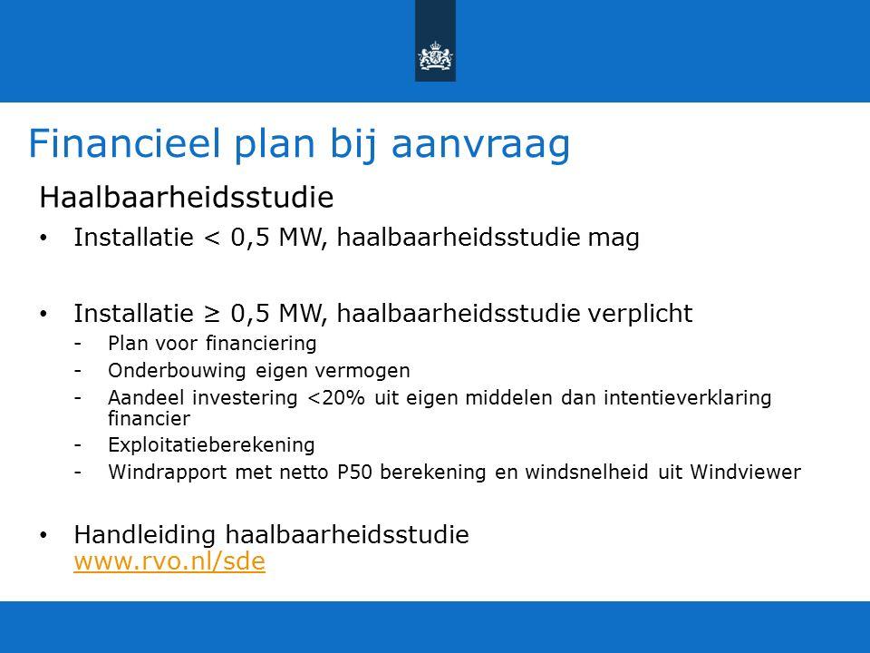Financieel plan bij aanvraag Haalbaarheidsstudie Installatie < 0,5 MW, haalbaarheidsstudie mag Installatie ≥ 0,5 MW, haalbaarheidsstudie verplicht -Plan voor financiering -Onderbouwing eigen vermogen -Aandeel investering <20% uit eigen middelen dan intentieverklaring financier -Exploitatieberekening -Windrapport met netto P50 berekening en windsnelheid uit Windviewer Handleiding haalbaarheidsstudie www.rvo.nl/sde www.rvo.nl/sde