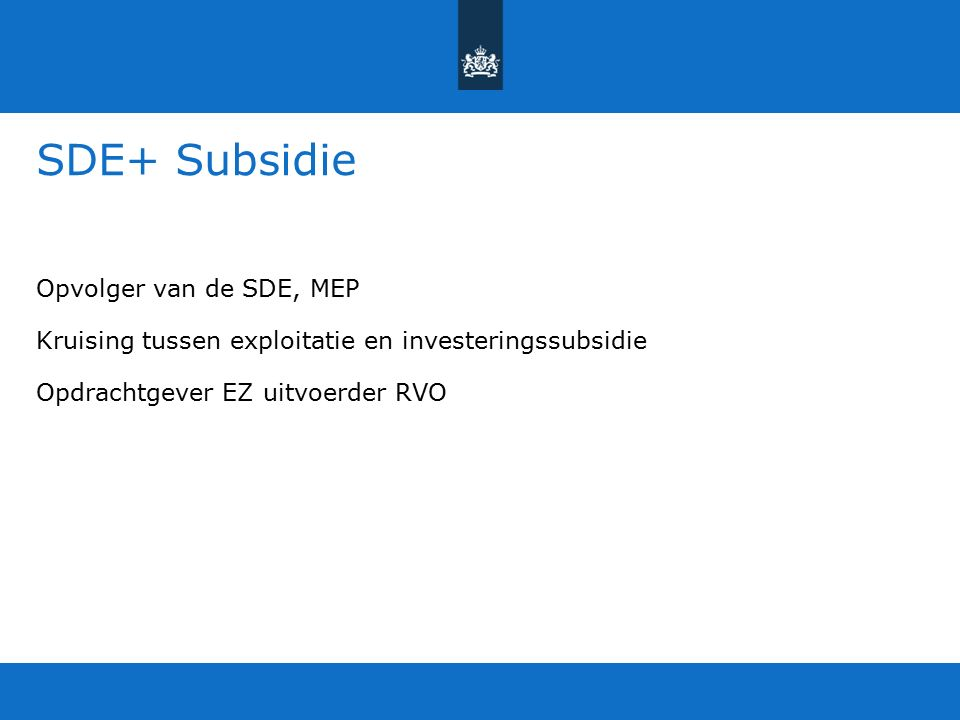 SDE+ Subsidie Opvolger van de SDE, MEP Kruising tussen exploitatie en investeringssubsidie Opdrachtgever EZ uitvoerder RVO
