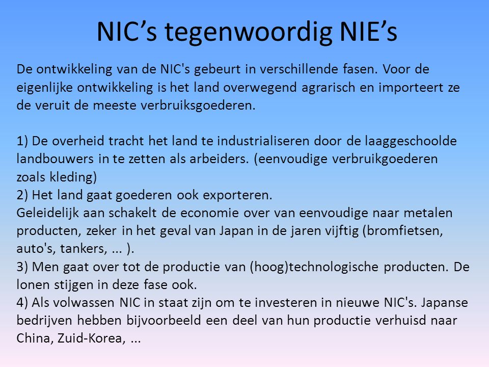 NIC's tegenwoordig NIE's De ontwikkeling van de NIC's gebeurt in verschillende fasen. Voor de eigenlijke ontwikkeling is het land overwegend agrarisch