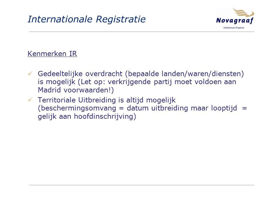 Internationale Registratie Kenmerken IR Gedeeltelijke overdracht (bepaalde landen/waren/diensten) is mogelijk (Let op: verkrijgende partij moet voldoen aan Madrid voorwaarden!) Territoriale Uitbreiding is altijd mogelijk (beschermingsomvang = datum uitbreiding maar looptijd = gelijk aan hoofdinschrijving)