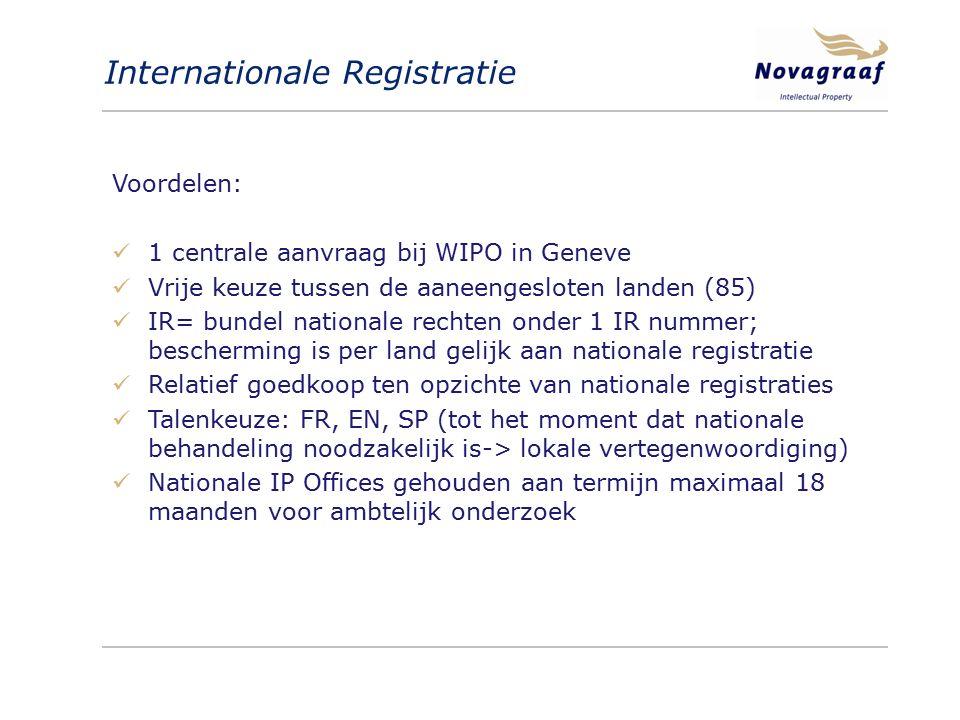 Internationale Registratie Voordelen: 1 centrale aanvraag bij WIPO in Geneve Vrije keuze tussen de aaneengesloten landen (85) IR= bundel nationale rechten onder 1 IR nummer; bescherming is per land gelijk aan nationale registratie Relatief goedkoop ten opzichte van nationale registraties Talenkeuze: FR, EN, SP (tot het moment dat nationale behandeling noodzakelijk is-> lokale vertegenwoordiging) Nationale IP Offices gehouden aan termijn maximaal 18 maanden voor ambtelijk onderzoek