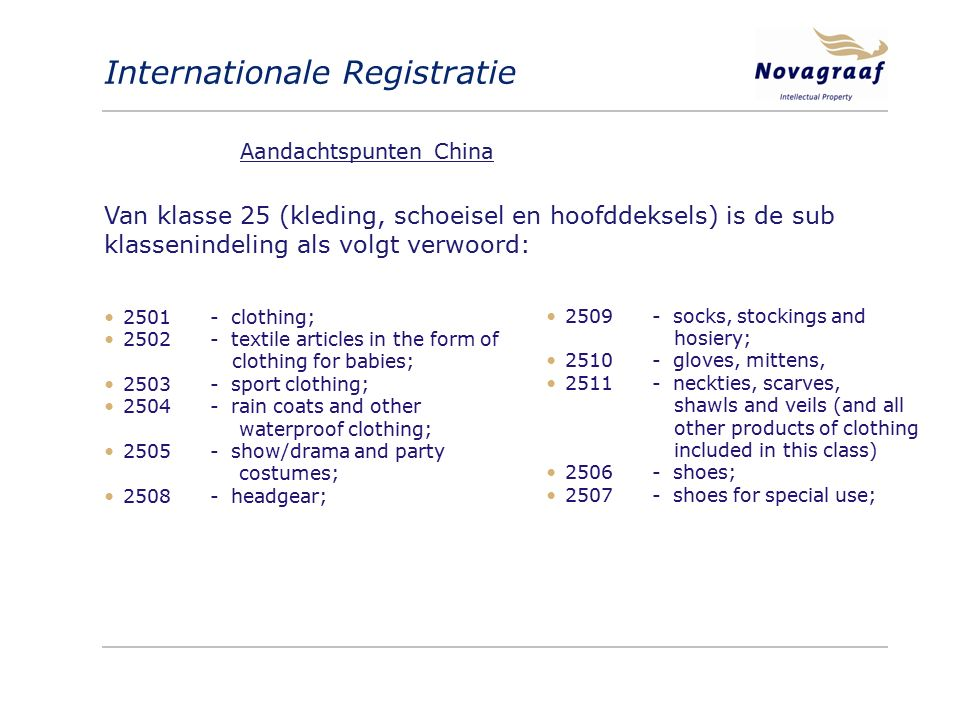 Internationale Registratie Van klasse 25 (kleding, schoeisel en hoofddeksels) is de sub klassenindeling als volgt verwoord: 2509 - socks, stockings and hosiery; 2510 - gloves, mittens, 2511 - neckties, scarves, shawls and veils (and all other products of clothing included in this class) 2506 - shoes; 2507 - shoes for special use; 2501 - clothing; 2502 - textile articles in the form of clothing for babies; 2503 - sport clothing; 2504 - rain coats and other waterproof clothing; 2505 - show/drama and party costumes; 2508 - headgear; Aandachtspunten China