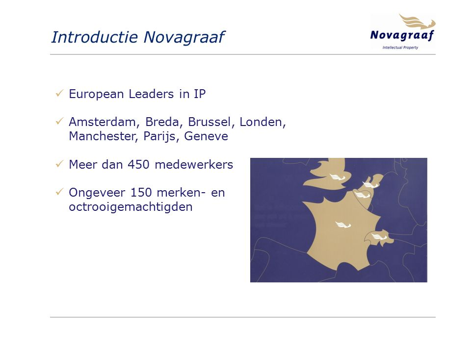 Introductie Novagraaf European Leaders in IP Amsterdam, Breda, Brussel, Londen, Manchester, Parijs, Geneve Meer dan 450 medewerkers Ongeveer 150 merken- en octrooigemachtigden