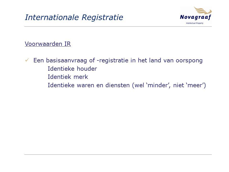 Internationale Registratie Voorwaarden IR Een basisaanvraag of -registratie in het land van oorspong Identieke houder Identiek merk Identieke waren en diensten (wel 'minder', niet 'meer')