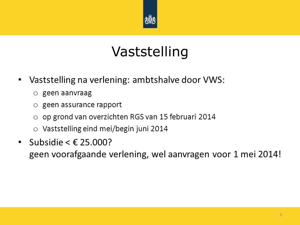 6 Vaststelling Vaststelling na verlening: ambtshalve door VWS: o geen aanvraag o geen assurance rapport o op grond van overzichten RGS van 15 februari 2014 o Vaststelling eind mei/begin juni 2014 Subsidie < € 25.000.
