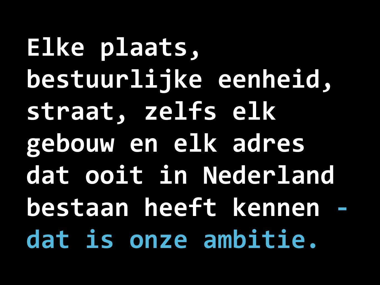 Elke plaats, bestuurlijke eenheid, straat, zelfs elk gebouw en elk adres dat ooit in Nederland bestaan heeft kennen - dat is onze ambitie.