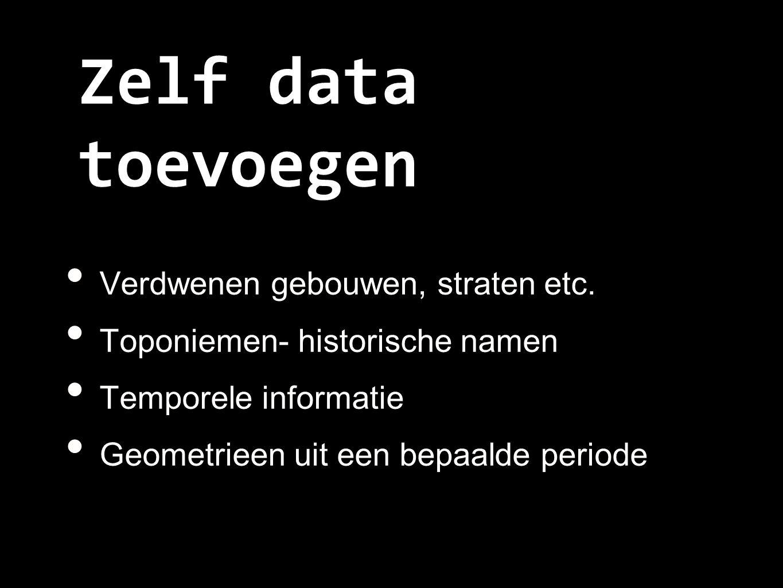 Zelf data toevoegen Verdwenen gebouwen, straten etc. Toponiemen- historische namen Temporele informatie Geometrieen uit een bepaalde periode