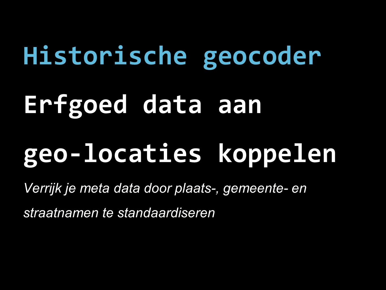 Historische geocoder Erfgoed data aan geo-locaties koppelen Verrijk je meta data door plaats-, gemeente- en straatnamen te standaardiseren