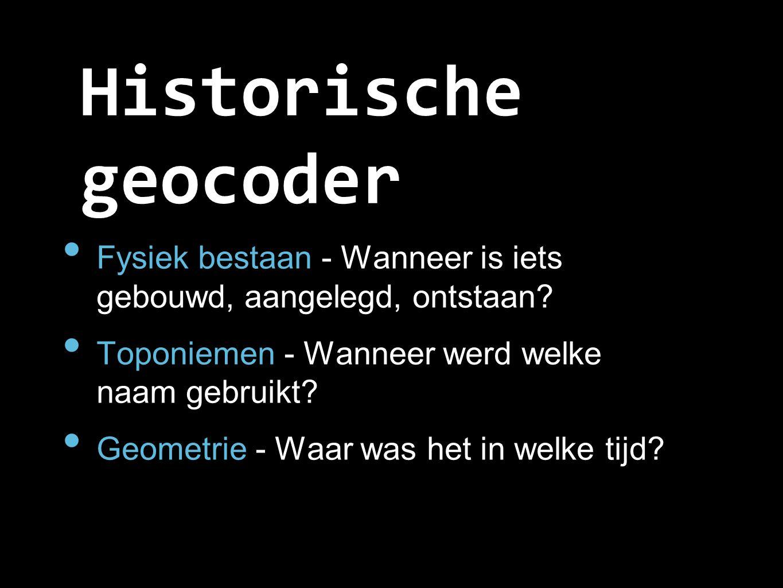 Historische geocoder Fysiek bestaan - Wanneer is iets gebouwd, aangelegd, ontstaan? Toponiemen - Wanneer werd welke naam gebruikt? Geometrie - Waar wa
