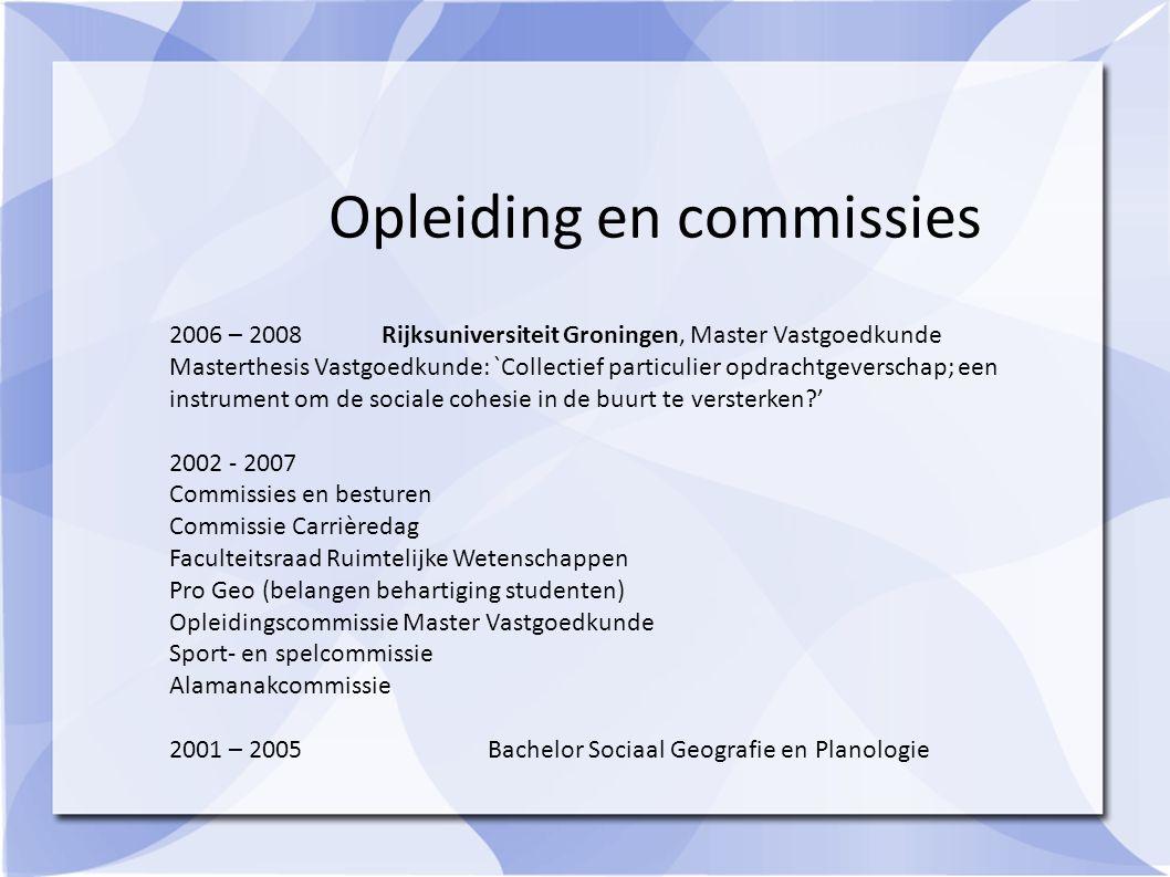 Opleiding en commissies 2006 – 2008Rijksuniversiteit Groningen, Master Vastgoedkunde Masterthesis Vastgoedkunde: `Collectief particulier opdrachtgever