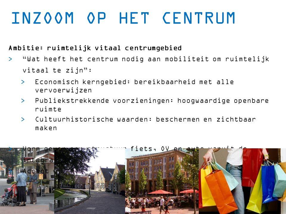 """INZOOM OP HET CENTRUM Ambitie: ruimtelijk vitaal centrumgebied  """"Wat heeft het centrum nodig aan mobiliteit om ruimtelijk vitaal te zijn"""":  Economis"""