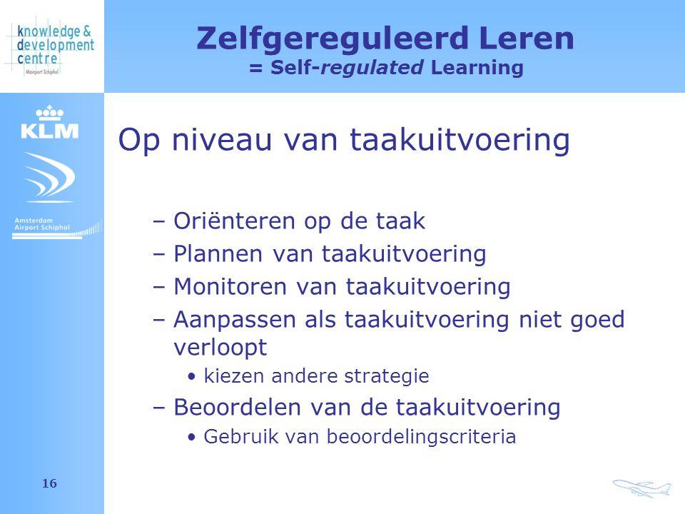 Amsterdam Airport Schiphol 16 Zelfgereguleerd Leren = Self-regulated Learning Op niveau van taakuitvoering –Oriënteren op de taak –Plannen van taakuitvoering –Monitoren van taakuitvoering –Aanpassen als taakuitvoering niet goed verloopt kiezen andere strategie –Beoordelen van de taakuitvoering Gebruik van beoordelingscriteria
