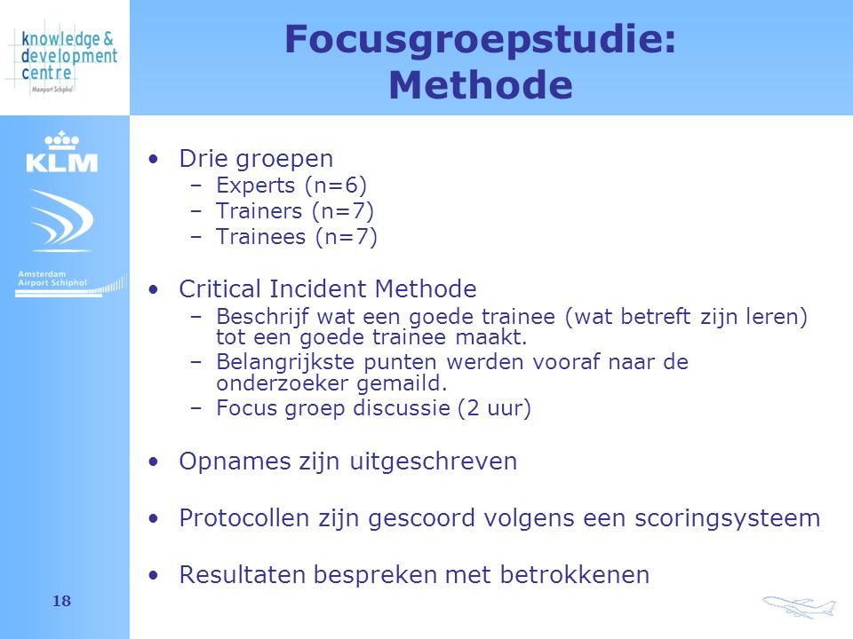 Amsterdam Airport Schiphol 18 Focusgroepstudie: Methode Drie groepen –Experts (n=6) –Trainers (n=7) –Trainees (n=7) Critical Incident Methode –Beschrijf wat een goede trainee (wat betreft zijn leren) tot een goede trainee maakt.
