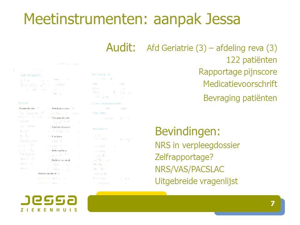 7 Meetinstrumenten: aanpak Jessa Audit: Afd Geriatrie (3) – afdeling reva (3) 122 patiënten Rapportage pijnscore Medicatievoorschrift Bevraging patiën