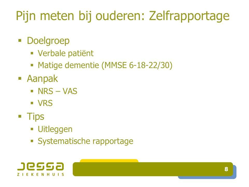 8 Pijn meten bij ouderen: Zelfrapportage  Doelgroep  Verbale patiënt  Matige dementie (MMSE 6-18-22/30)  Aanpak  NRS – VAS  VRS  Tips  Uitlegg