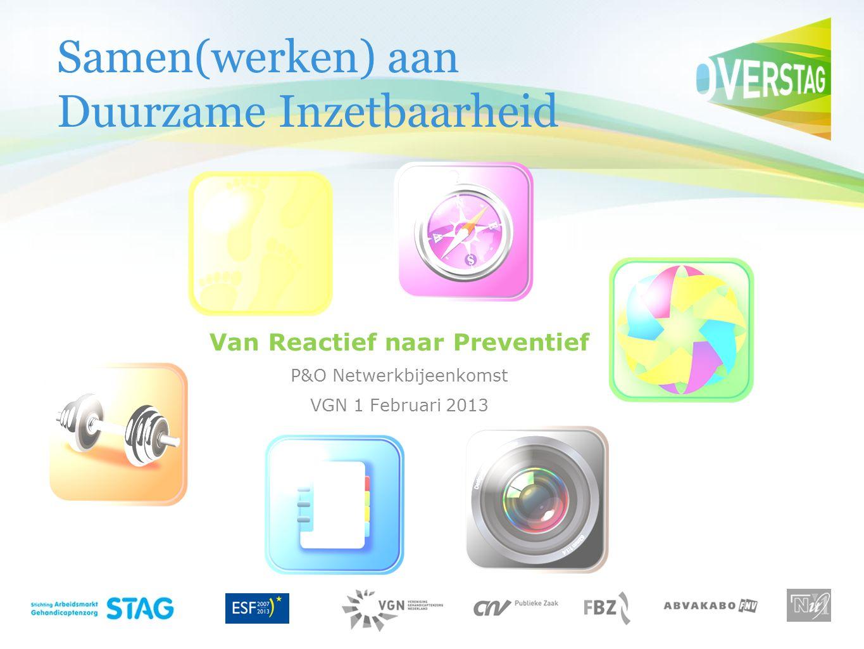 Samen(werken) aan Duurzame Inzetbaarheid Van Reactief naar Preventief P&O Netwerkbijeenkomst VGN 1 Februari 2013