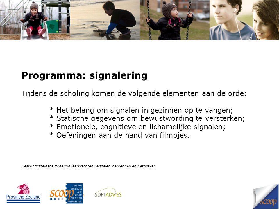 Programma: signalering Tijdens de scholing komen de volgende elementen aan de orde: * Het belang om signalen in gezinnen op te vangen; * Statische gegevens om bewustwording te versterken; * Emotionele, cognitieve en lichamelijke signalen; * Oefeningen aan de hand van filmpjes.