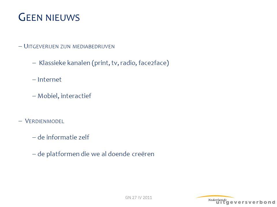 G EEN NIEUWS  U ITGEVERIJEN ZIJN MEDIABEDRIJVEN  Klassieke kanalen (print, tv, radio, face2face)  Internet  Mobiel, interactief  V ERDIENMODEL 