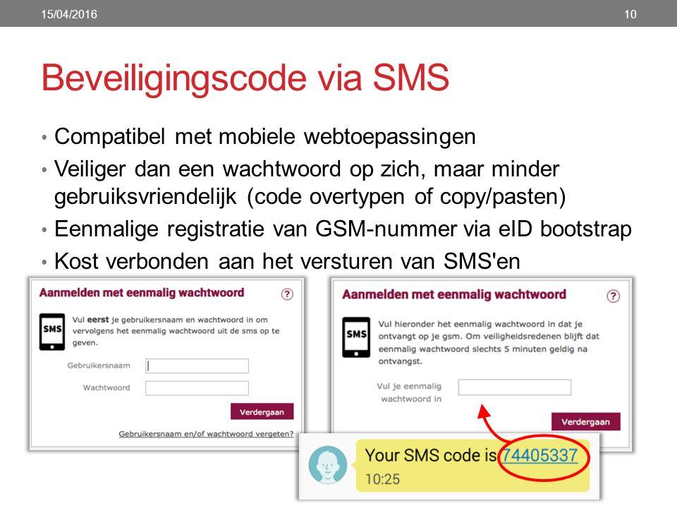 Beveiligingscode via SMS Compatibel met mobiele webtoepassingen Veiliger dan een wachtwoord op zich, maar minder gebruiksvriendelijk (code overtypen of copy/pasten) Eenmalige registratie van GSM-nummer via eID bootstrap Kost verbonden aan het versturen van SMS en 15/04/201610