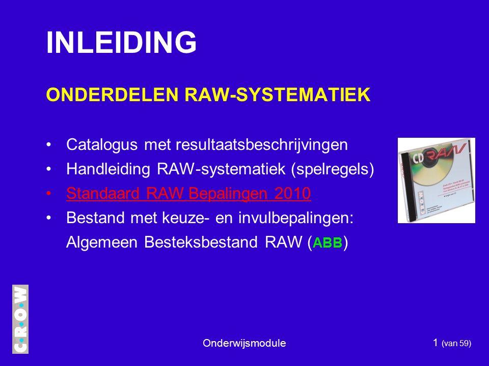 Onderwijsmodule 1 (van 59) ONDERDELEN RAW-SYSTEMATIEK Catalogus met resultaatsbeschrijvingen Handleiding RAW-systematiek (spelregels) Standaard RAW Bepalingen 2010 Bestand met keuze- en invulbepalingen: Algemeen Besteksbestand RAW ( ABB ) INLEIDING