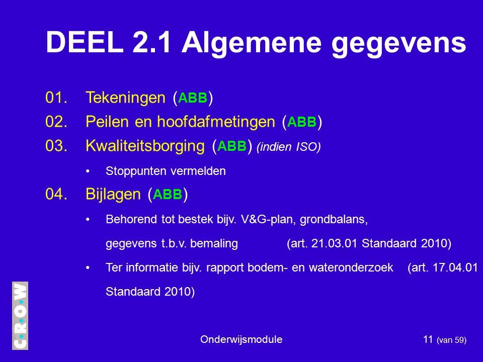 Onderwijsmodule11 (van 59) DEEL 2.1 Algemene gegevens 01.Tekeningen ( ABB ) 02.Peilen en hoofdafmetingen ( ABB ) 03.Kwaliteitsborging ( ABB ) (indien ISO) Stoppunten vermelden 04.Bijlagen ( ABB ) Behorend tot bestek bijv.