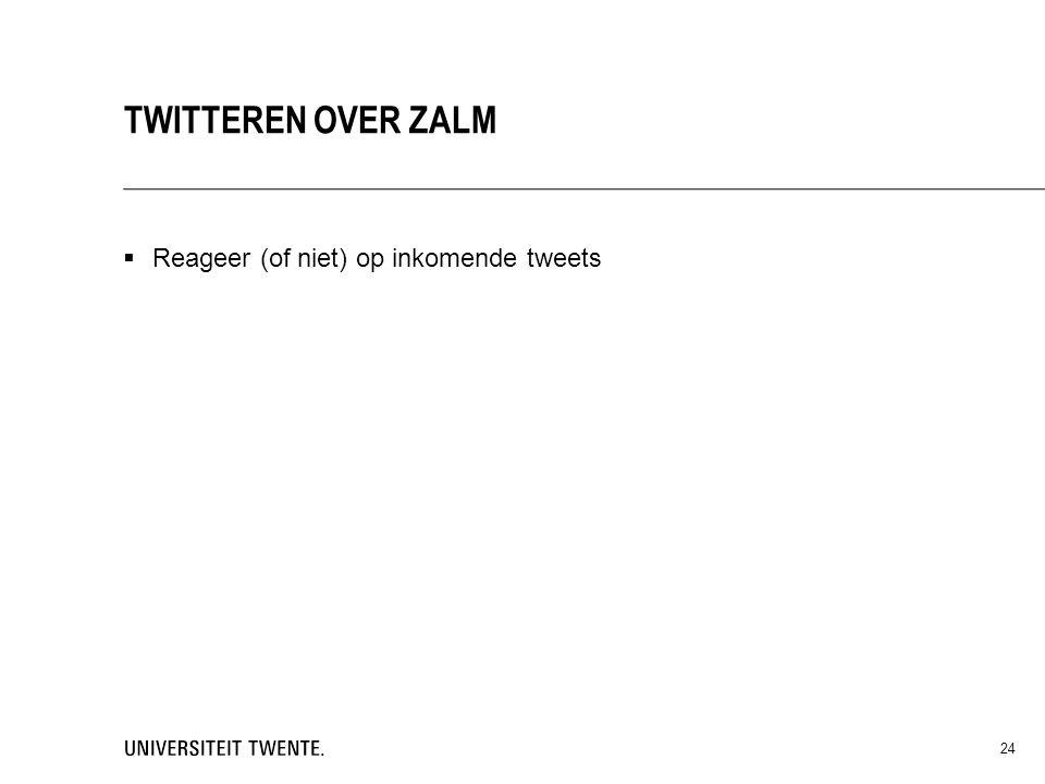  Reageer (of niet) op inkomende tweets TWITTEREN OVER ZALM 24