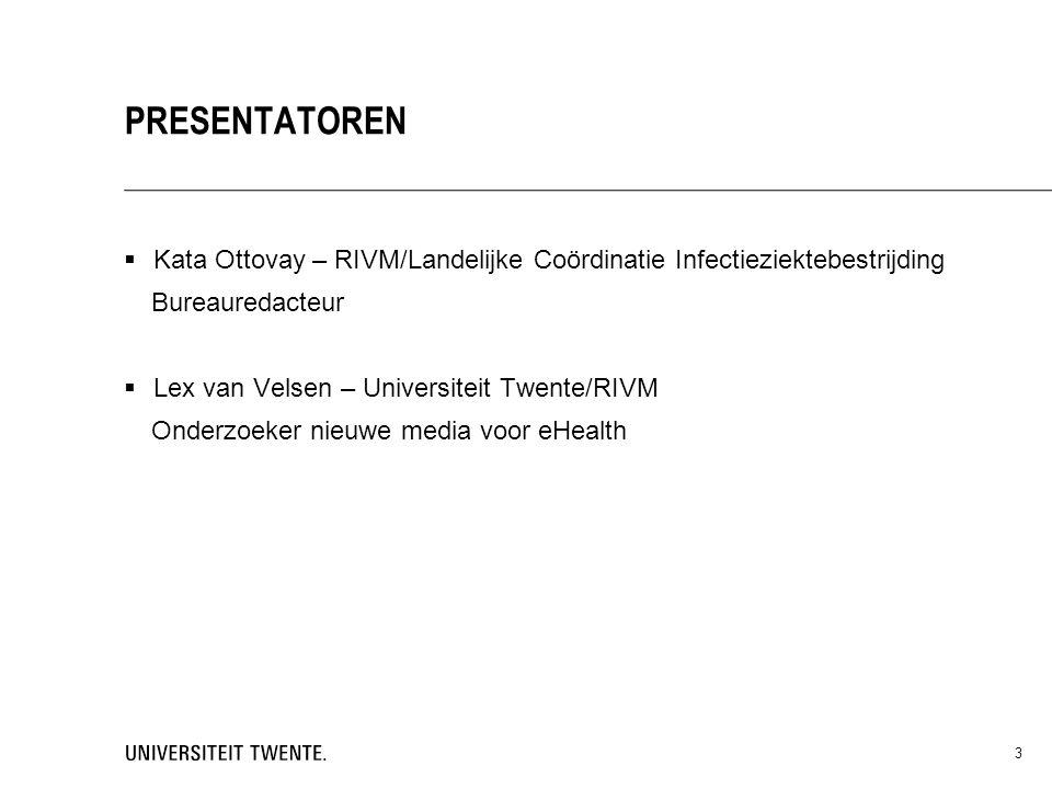  Kata Ottovay – RIVM/Landelijke Coördinatie Infectieziektebestrijding Bureauredacteur  Lex van Velsen – Universiteit Twente/RIVM Onderzoeker nieuwe media voor eHealth 3 PRESENTATOREN