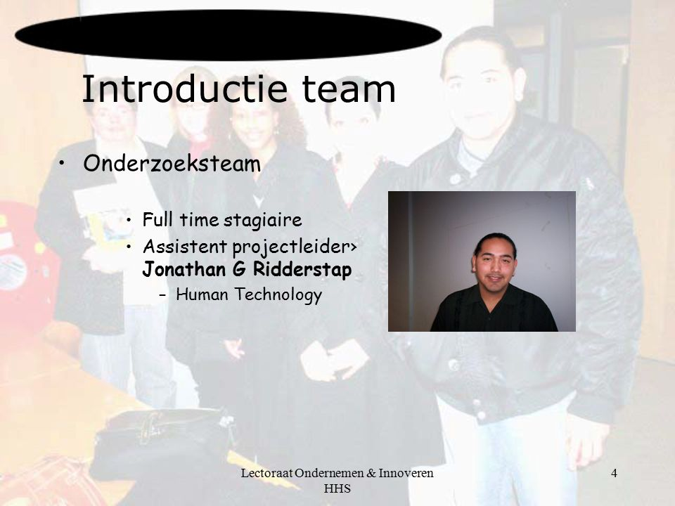 Lectoraat Ondernemen & Innoveren HHS 4 Introductie team Onderzoeksteam Full time stagiaire Assistent projectleider› Jonathan G Ridderstap –Human Technology