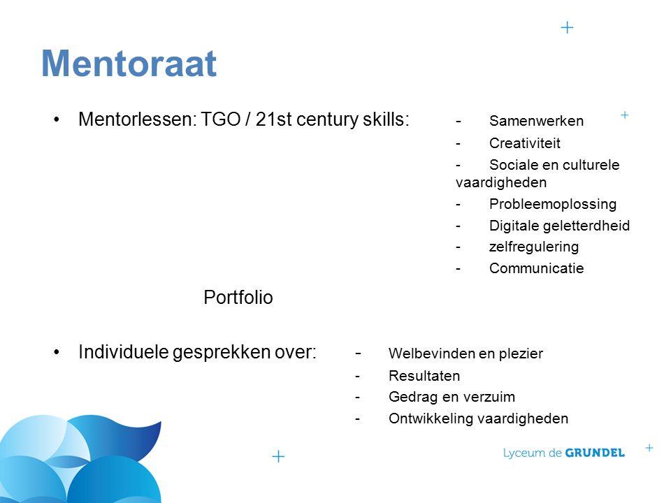 Mentorlessen: TGO / 21st century skills: - Samenwerken -Creativiteit -Sociale en culturele vaardigheden - Probleemoplossing -Digitale geletterdheid -zelfregulering -Communicatie Portfolio Individuele gesprekken over:- Welbevinden en plezier -Resultaten -Gedrag en verzuim -Ontwikkeling vaardigheden Mentoraat