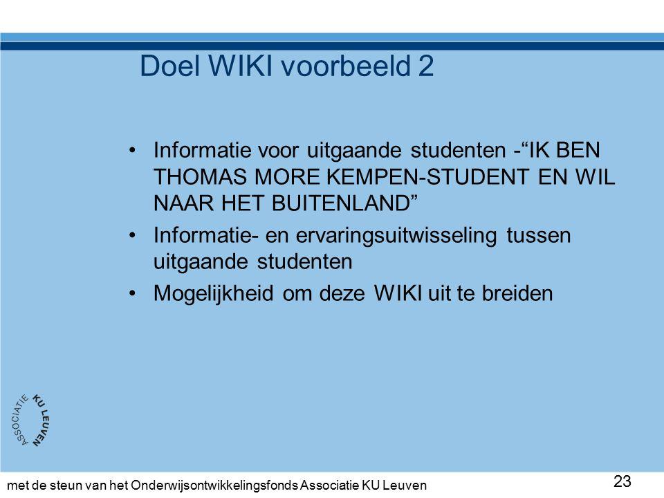 met de steun van het Onderwijsontwikkelingsfonds Associatie KU Leuven Doel WIKI voorbeeld 2 Informatie voor uitgaande studenten - IK BEN THOMAS MORE KEMPEN-STUDENT EN WIL NAAR HET BUITENLAND Informatie- en ervaringsuitwisseling tussen uitgaande studenten Mogelijkheid om deze WIKI uit te breiden 23