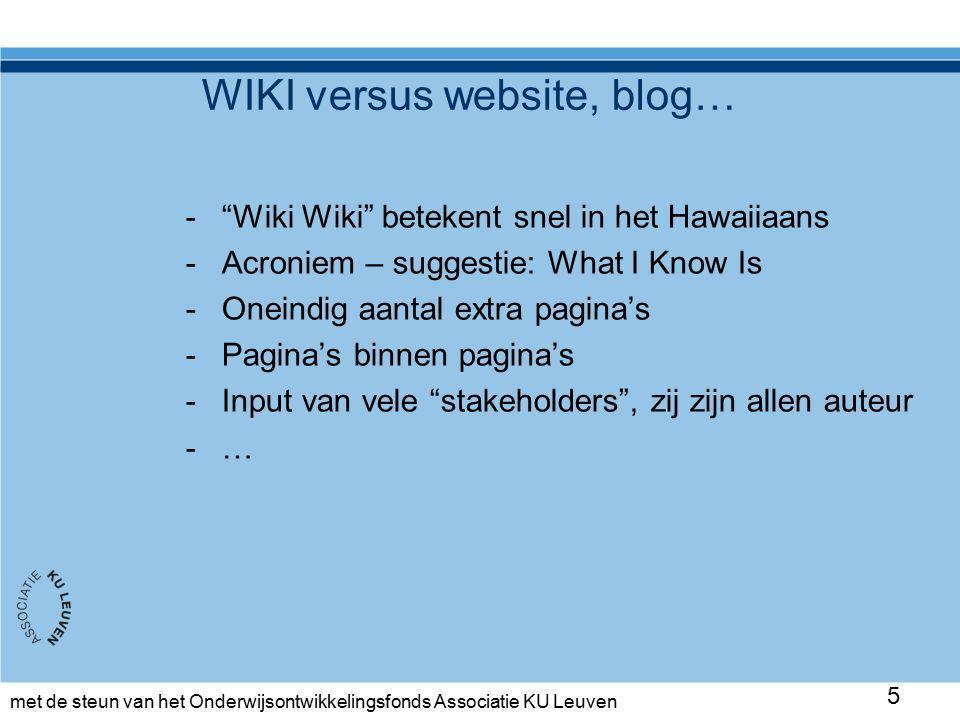 met de steun van het Onderwijsontwikkelingsfonds Associatie KU Leuven WIKI versus website, blog… - Wiki Wiki betekent snel in het Hawaiiaans -Acroniem – suggestie: What I Know Is -Oneindig aantal extra pagina's -Pagina's binnen pagina's -Input van vele stakeholders , zij zijn allen auteur -… 5