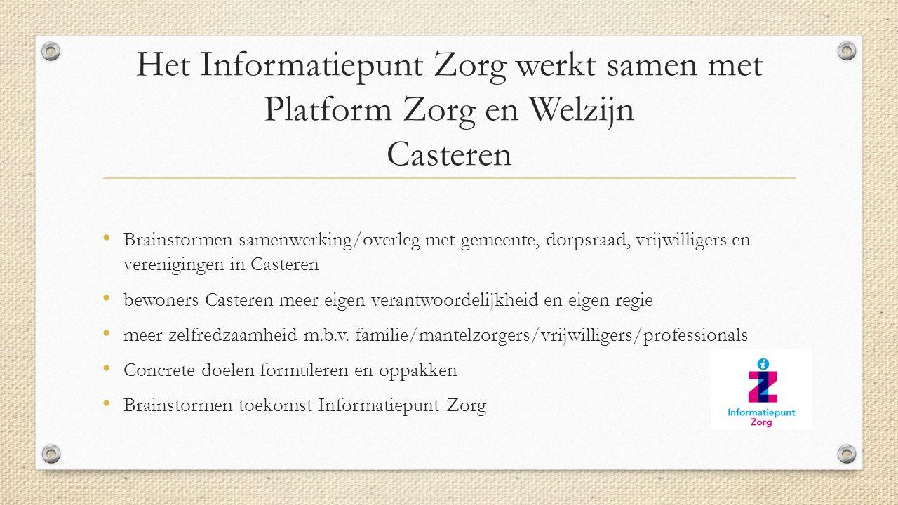 Het Informatiepunt Zorg werkt samen met Platform Zorg en Welzijn Casteren Brainstormen samenwerking/overleg met gemeente, dorpsraad, vrijwilligers en verenigingen in Casteren bewoners Casteren meer eigen verantwoordelijkheid en eigen regie meer zelfredzaamheid m.b.v.