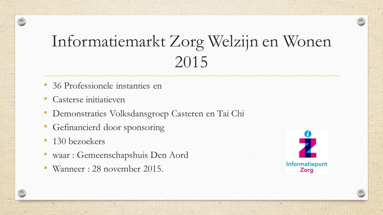 Informatiemarkt Zorg Welzijn en Wonen 2015 36 Professionele instanties en Casterse initiatieven Demonstraties Volksdansgroep Casteren en Tai Chi Gefinancierd door sponsoring 130 bezoekers waar : Gemeenschapshuis Den Aord Wanneer : 28 november 2015.