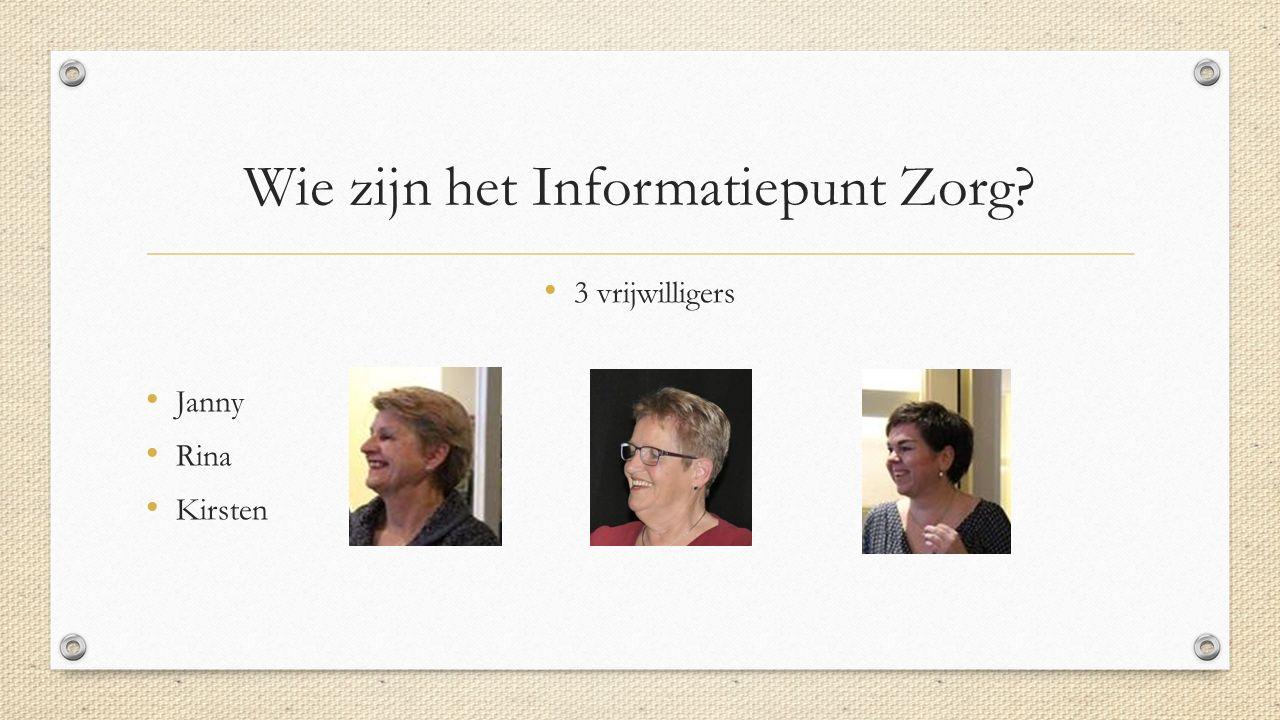 Wie zijn het Informatiepunt Zorg? 3 vrijwilligers Janny Rina Kirsten