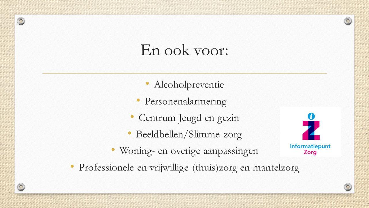 En ook voor: Alcoholpreventie Personenalarmering Centrum Jeugd en gezin Beeldbellen/Slimme zorg Woning- en overige aanpassingen Professionele en vrijwillige (thuis)zorg en mantelzorg