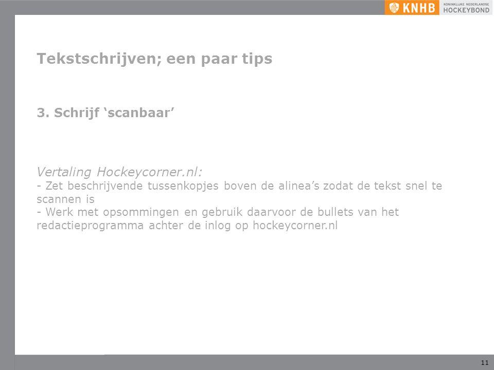 11 Tekstschrijven; een paar tips 3. Schrijf 'scanbaar' Vertaling Hockeycorner.nl: - Zet beschrijvende tussenkopjes boven de alinea's zodat de tekst sn