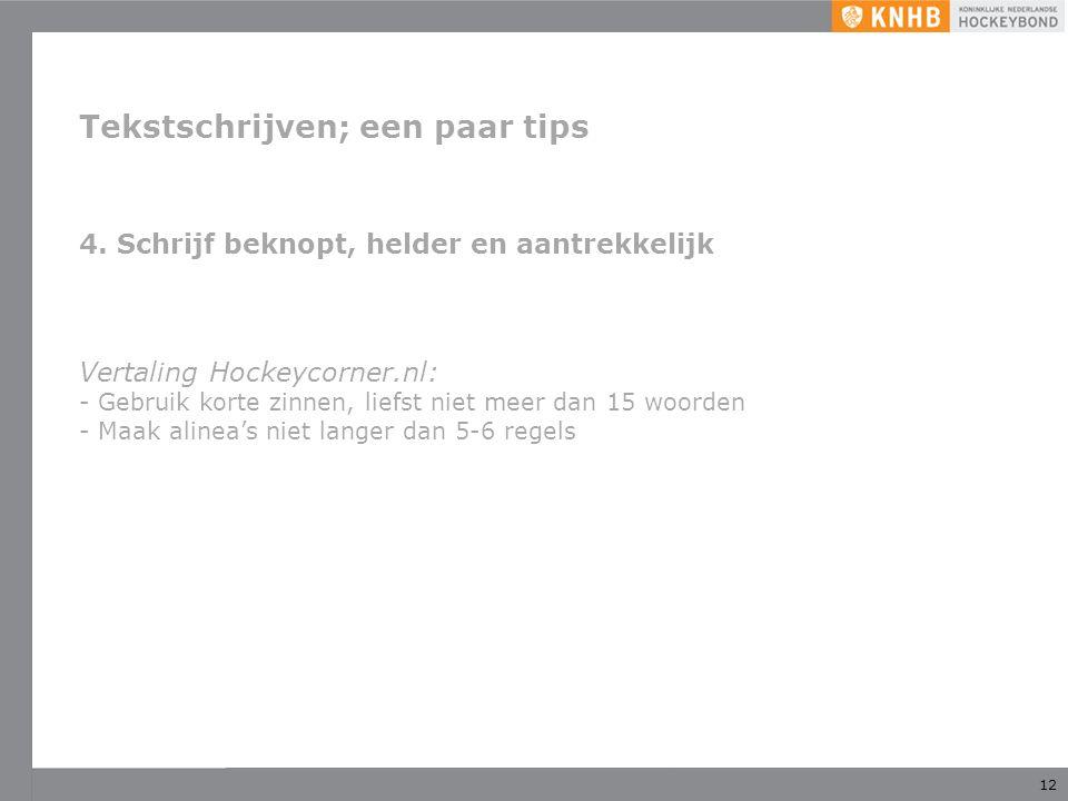 12 Tekstschrijven; een paar tips 4. Schrijf beknopt, helder en aantrekkelijk Vertaling Hockeycorner.nl: - Gebruik korte zinnen, liefst niet meer dan 1