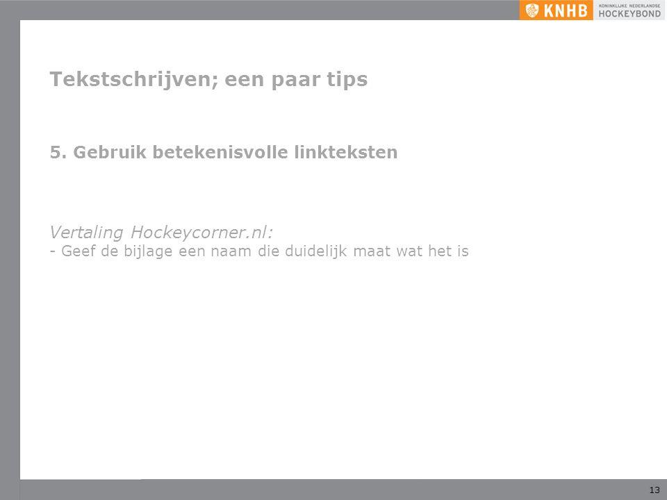 13 Tekstschrijven; een paar tips 5. Gebruik betekenisvolle linkteksten Vertaling Hockeycorner.nl: - Geef de bijlage een naam die duidelijk maat wat he