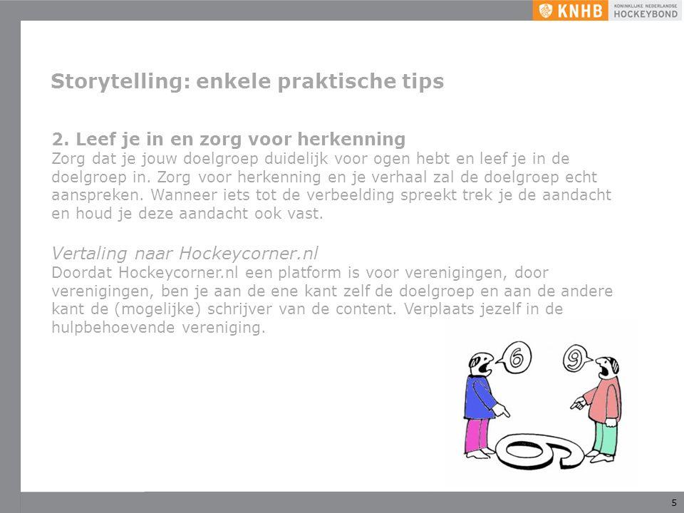 5 Storytelling: enkele praktische tips 2. Leef je in en zorg voor herkenning Zorg dat je jouw doelgroep duidelijk voor ogen hebt en leef je in de doel