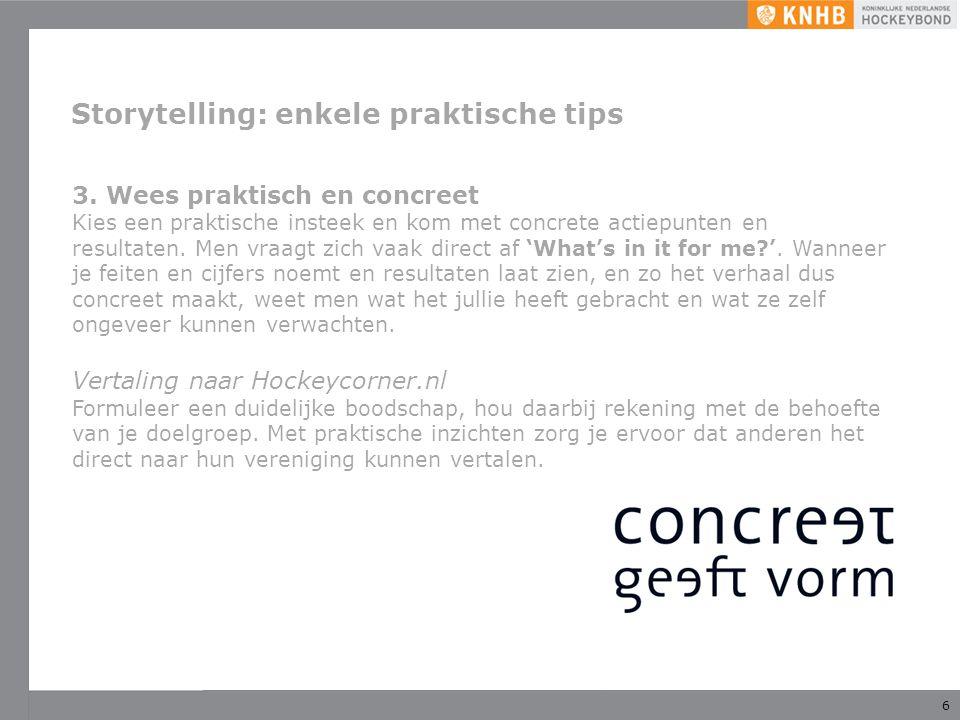 6 Storytelling: enkele praktische tips 3. Wees praktisch en concreet Kies een praktische insteek en kom met concrete actiepunten en resultaten. Men vr